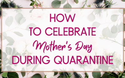 How To Celebrate Mother's Day During Quarantine